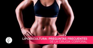 Lipoescultura: preguntas frecuentes de la cirugía corporal